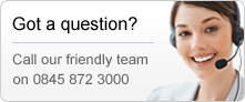 Got a question? Call our friendly team on 0845 872 3000